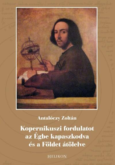 Antalóczy Zoltán - Kopernikuszi fordulatot az Égbe kapaszkodva és a Földet átölelve