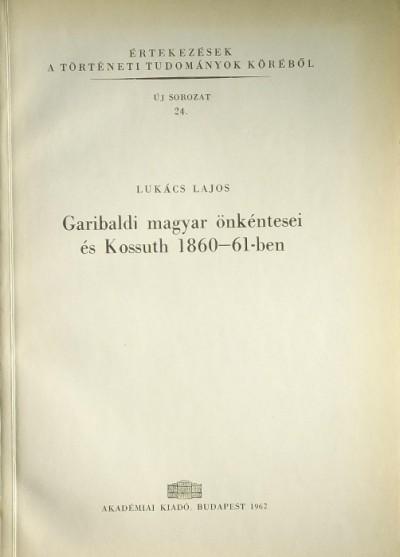 Lukács Lajos - Garibaldi magyar önkéntesei és Kossuth 1860-61-ben