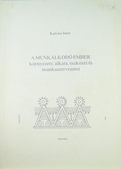 Katona Imre - A munkálkodó ember környezete, alkata, eszközei és munkaszervezetei