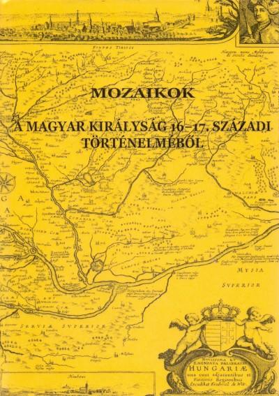 Bagi Zoltán Péter  (Szerk.) - Horváth Adrienn  (Szerk.) - Mozaikok a Magyar Királyság 16-17. századi történelméből
