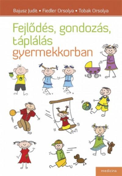 Bajusz Judit - Fiedler Orsolya - Tobak Orsolya - Fejlődés, gondozás, táplálás gyermekkorban