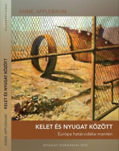 Anne Applebaum - Dobás Kata  (Szerk.) - Kelet és Nyugat között