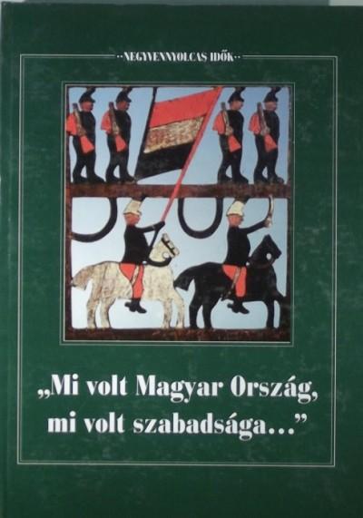 """Forrai Ibolya  (Szerk.) - """"""""Mi volt Magyar Ország, mi volt szabadsága..."""""""""""