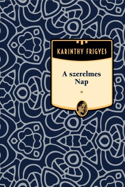 Karinthy Frigyes - A szerelmes Nap - Karinthy Frigyes sorozat 6. kötet