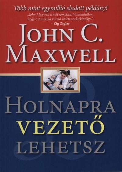 John C. Maxwell - Holnapra vezető lehetsz