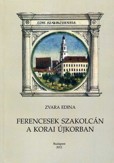 Zvara Edina - Ferencesek szakolcán a korai újkorban