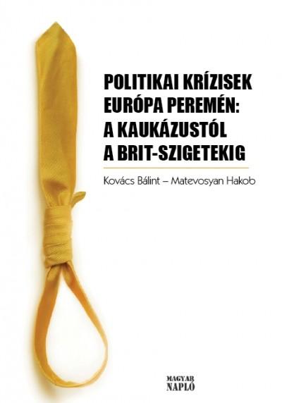 Matevosyan Hakob  (Szerk.) - Kovács Bálint  (Szerk.) - Politikai krízisek Európa peremén: A Kaukázustól a Brit szigetekig
