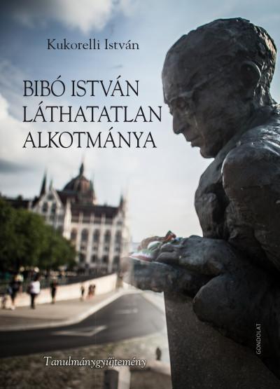 Kukorelli István - Bibó István láthatatlan alkotmánya