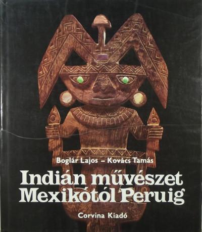 Boglár Lajos - Kovács Tamás - Indián művészet Mexikótól Peruig