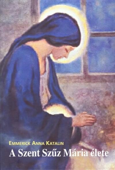 Emmerick Anna Katalin - A Szent Szűz Mária élete