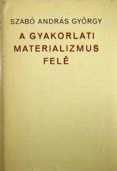 Szabó András György - A gyakorlati materializmus felé