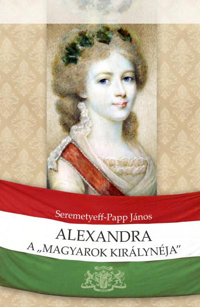 Seremetyeff-Papp János - Alexandra, a magyarok királynéja