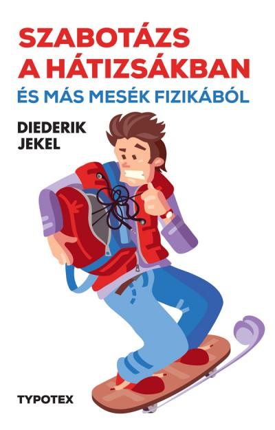 Diederik Jekel - Szabotázs a hátizsákban és más mesék fizikából