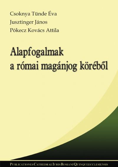 Csoknya Tünde Éva - Jusztinger János - Pókecz Kovács Attila - Alapfogalmak a római magánjog köréből