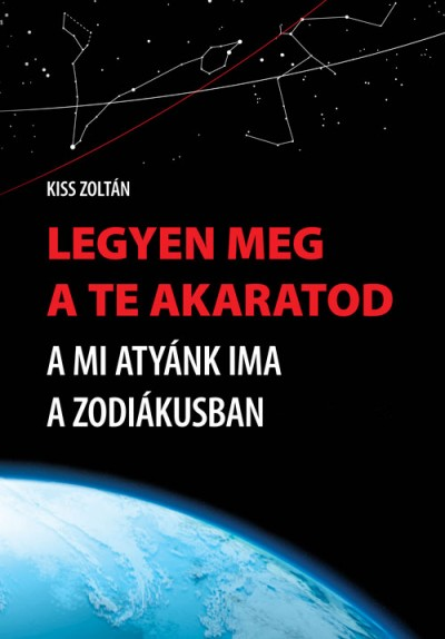 Kiss Zoltán - Legyen meg a te akaratod - A Mi Atyánk ima a zodiákusban