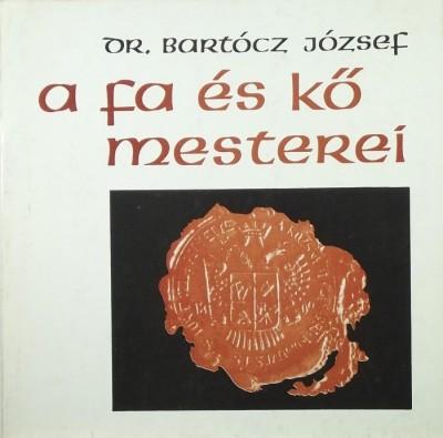 Bartócz József - A fa és kő mesterei
