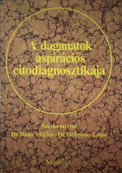 Bodó Miklós  (Szerk.) - Dr. Döbrössy Lajos  (Szerk.) - A daganatok aspirációs citodiagnosztikája