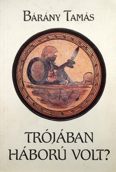 Bárány Tamás - Trójában háború volt? - (Dedikált)