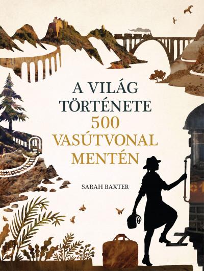 Sarah Baxter - A világ története 500 vasútvonal mentén