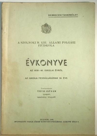 Tóth István  (Szerk.) - A Szolnoki M. Kir. Állami Polgári Fiúiskola évkönyve az 1939-40. iskolai évről