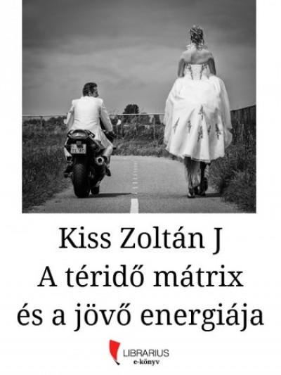 Zoltán J Kiss - A téridő mátrix és a jövő energiája