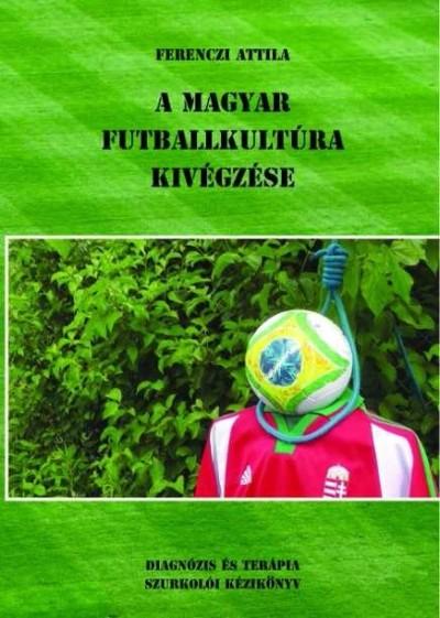 Ferenczi Attila - A magyar futballkultúra kivégzése