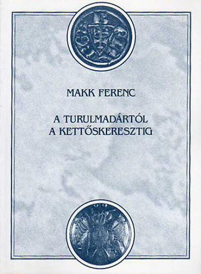Makk Ferenc - A turulmadártól a kettőskeresztig