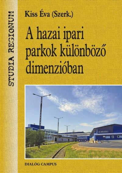 Kiss Éva  (Szerk.) - A hazai ipari parkok különböző dimenzióban