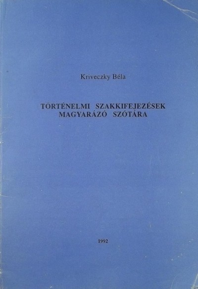 Kriveczky Béla - Történelmi szakkifejezések magyarázó szótára