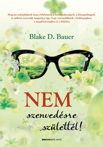Blake D. Bauer - Nem szenvedésre születtél!