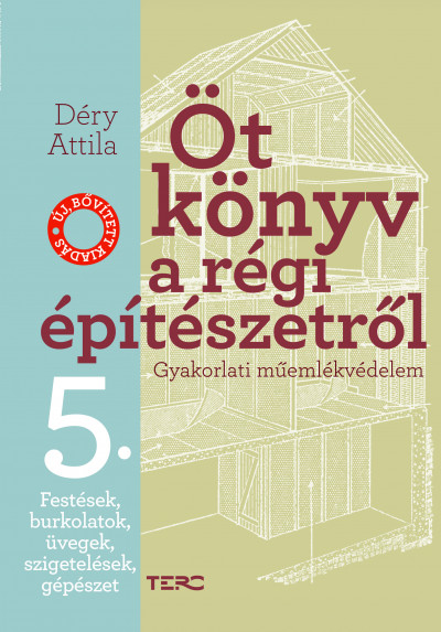 Déry Attila - Öt könyv a régi építészetről 5. - Festések, burkolatok, üvegek, szigetelések, gépészet