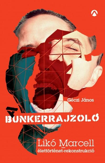 Géczi János - A Bunkerrajzoló - Likó Marcell-élettörténet-rekonstrukció