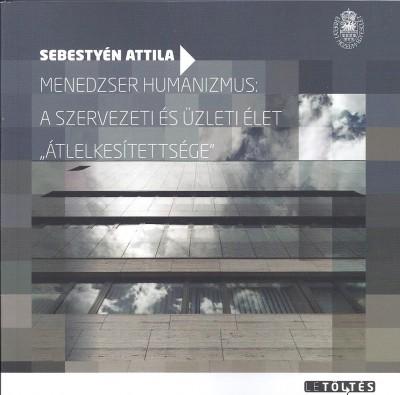 """Sebestyén Attila - Keszeg Anna  (Szerk.) - Menedzser humanizmus: a szervezeti és üzleti élet """"átlelkesítettsége"""""""