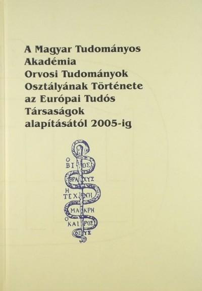Karasszon Dénes  (Szerk.) - Kónya Sándor  (Szerk.) - A Magyar Tudományos Akadémia Orvosi Tudományok Osztályának Története az Európai Tudós Társaságok alapításától 2005-ig