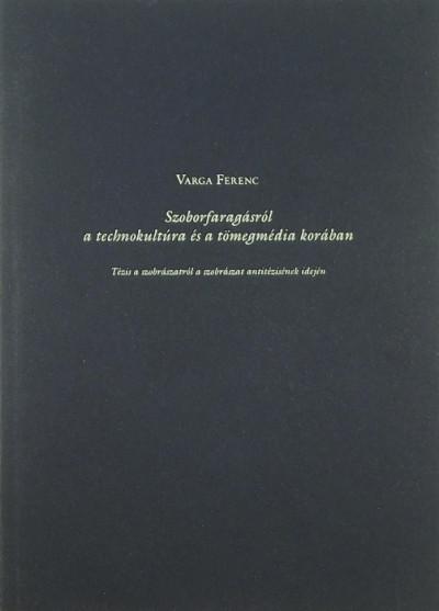 Varga Ferenc - Szoborfaragásról a technokultúra és a tömegmédia korában