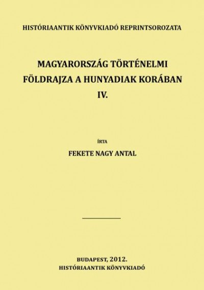 Fekete Nagy Antal - Magyarország történelmi földrajza a Hunyadiak korában IV.