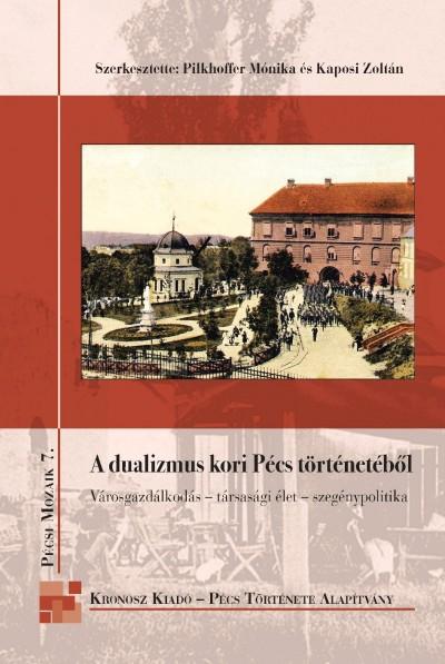 Kaposi Zoltán  (Szerk.) - Pilkhoffer Mónika  (Szerk.) - A dualizmus kori Pécs történetéből