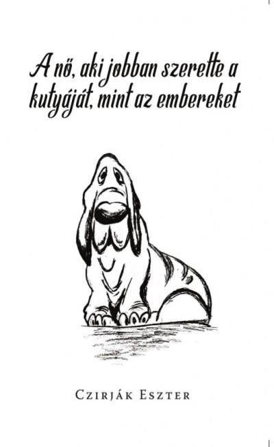 Czirják Eszter - A nő, aki jobban szerette a kutyáját, mint az embereket