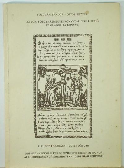 Földvári Sándor - Ojtozi Eszter - Az Egri Főegyházmegyei Könyvtár cirill betűs és glagolita könyvei