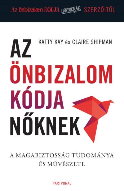 Katty Kay - Claire Shipman - Az önbizalom kódja nőknek