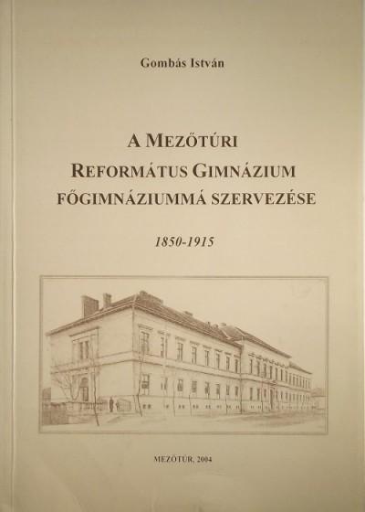 Gombás István - A Mezűtúri Református Gimnázium főgimnáziummá szervezése (1850-1915)