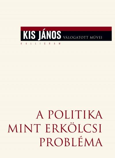 Kis János - A politika mint erkölcsi probléma