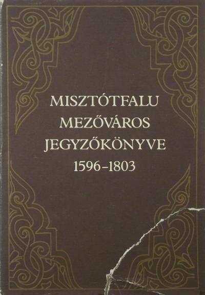 Király László  (Szerk.) - Misztótfalu mezőváros jegyzőkönyve 1596-1803