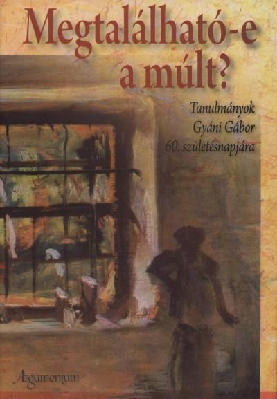 Bódy Zsombor  (Szerk.) - Horváth Sándor  (Szerk.) - Valuch Tibor  (Szerk.) - Megtalálható-e a múlt?