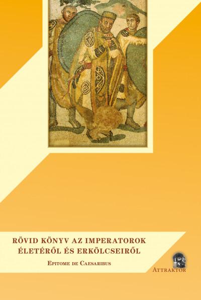 Aurelius Victor Sextus - Rövid könyv az imperatorok életéről és erkölcseiről
