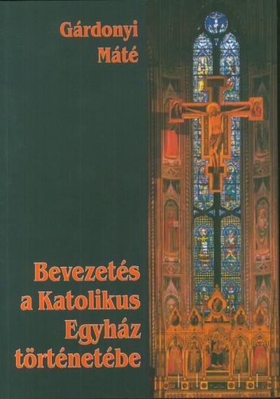 Gárdonyi Máté - Bevezetés a Katolikus Egyház történetébe