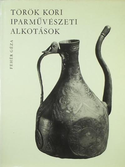 Fehér Géza - Török kori iparművészeti alkotások