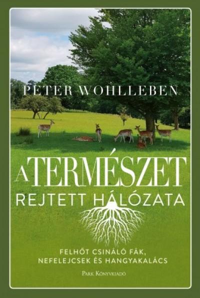 Wohlleben Peter - A természet rejtett hálózata - Felhőt csináló fák, ibolyák és hangyakalács