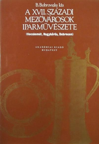 B. Bobrovszky Ida - A XVII. századi mezővárosok iparművészete