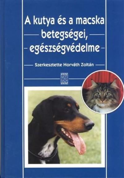 Dr. Horváth Zoltán - Horváth György - Dr. Kobulej Tibor - Dr. Tóth József - Dr Varga János - Horváth Zoltán  (Szerk.) - A kutya és a macska betegségei, egészségvédelme